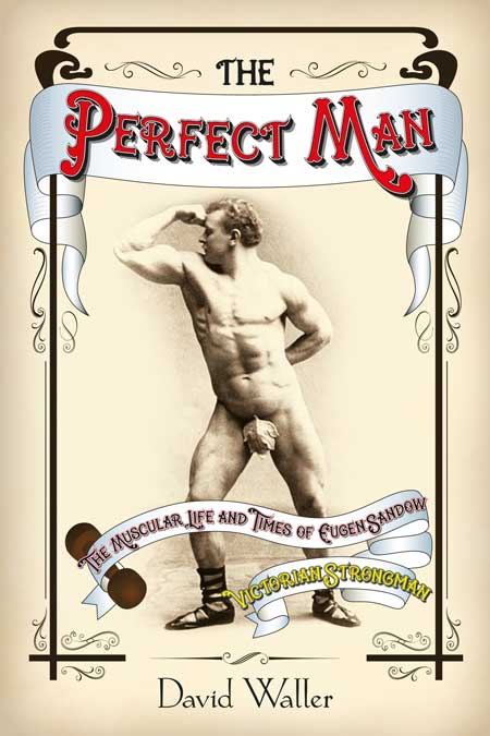 Man The Muscular Life and Times of Eugen Sandow Victorian Strongman