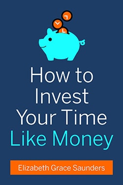 How to Invest Your Time Like Money Elizabeth Grace Saunders