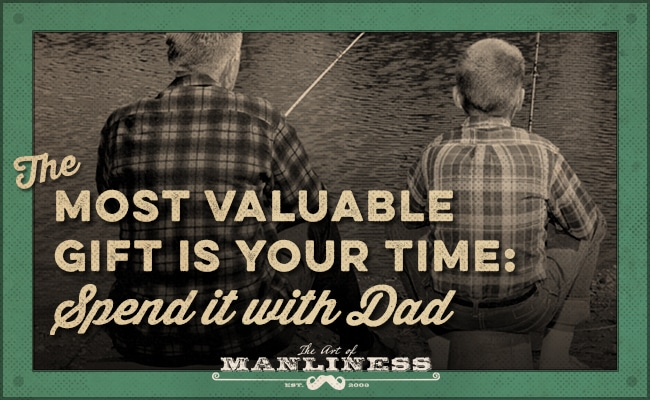 The most valuable Gift is your Time; Spend It With Dad.