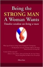 Book cover of Being The Strong Man A Woman Wants by Elliot Katz.