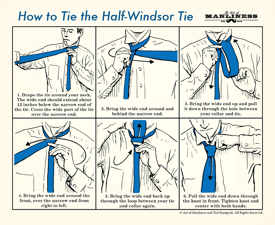How to Tie the Half-Windsor Tie Knot. 1. Drape the tie around your neck. The wide end should extend about 12 inches below the narrow end of the tie. Cross the wide part of the tie over the narrow end. 2. Bring the wide end around and behind the narrow end. 3. Bring the wide end up and pull it down through the hole between your collar and tie. 4. Bring the wide end around the front, over the narrow end from right to left. 5. Bring the wide end back up through the loop between your tie and collar again. 6. Pull the wide end down through the knot in front. Tighten knot and center with both hands.