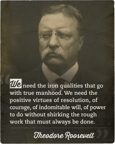 Theodore roosevelt's quote about iron qualities true manhood.