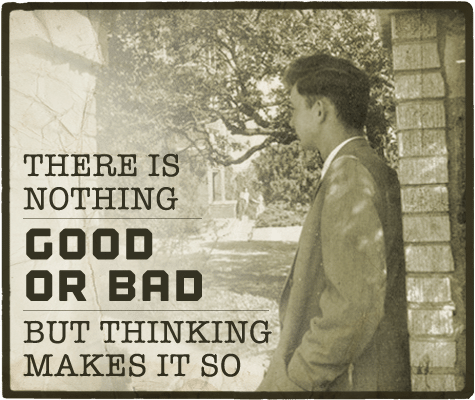 Nothing good or bad but thinking makes it so aphorism.