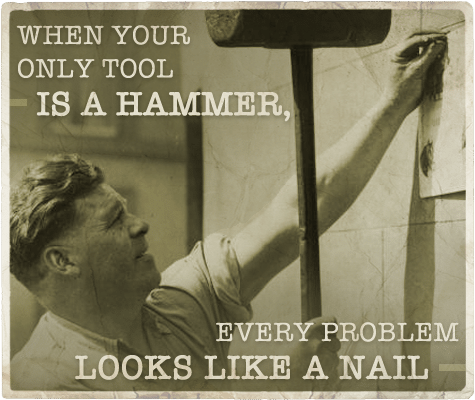 Only tool a hammer every problem looks like a nail aphorism.