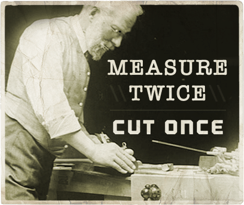 Measure twice cut once aphorism