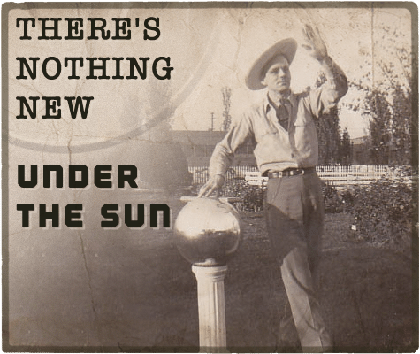 There's nothing new under the sun aphorism.