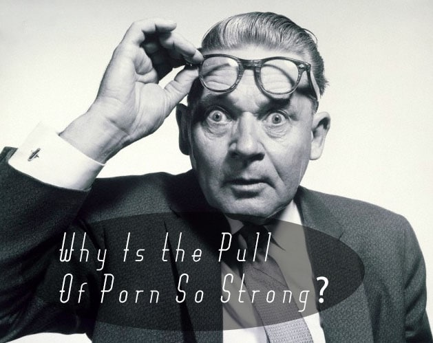 Why Is the Pull of Porn So Strong? | The Art of Manliness