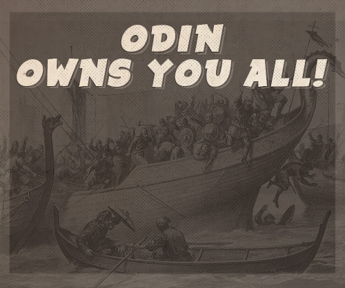 Norse warriors odin owns you all.