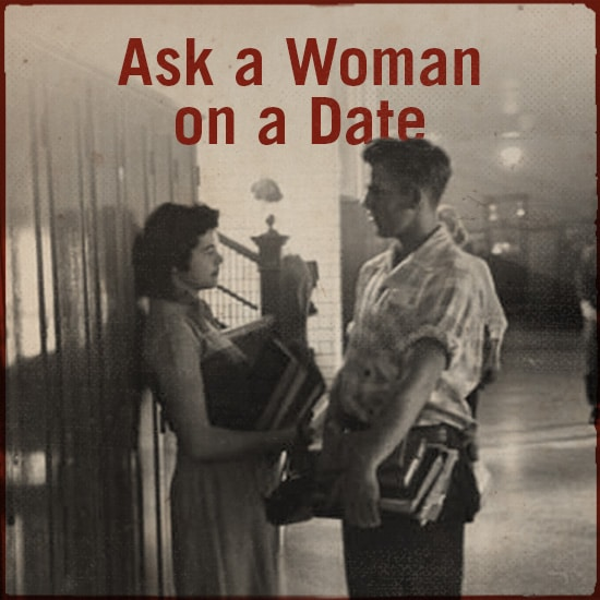 Ask a woman on a date.