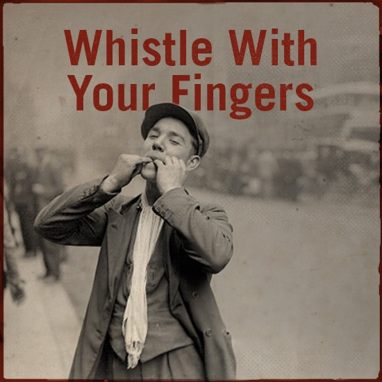 Whistle with your fingers.