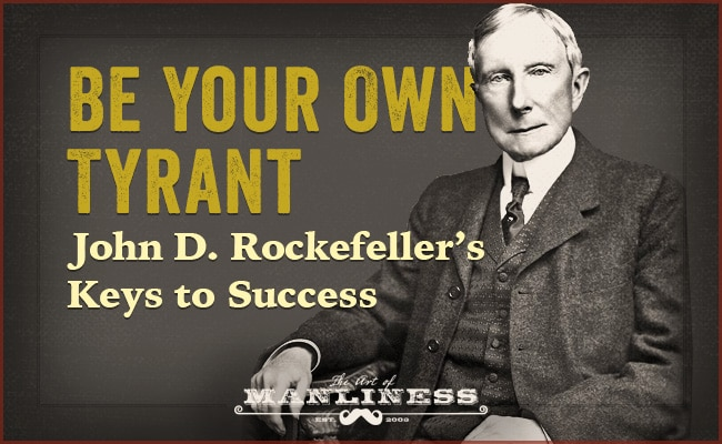 john d rockefeller s keys to success the art of manliness be your own tyrant john d rockefeller s keys to success
