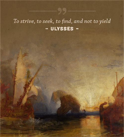 Ulysses poem, by Alfred lord Lennyson to strive to seek to find and not to yield.