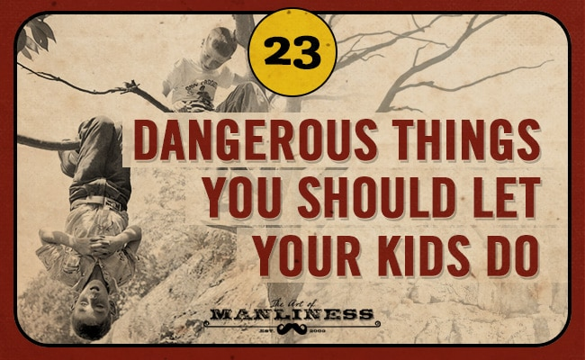dangerous things you should let your kids do the art of manliness 23 dangerous things you should let your kids do