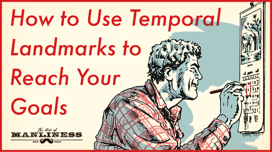 Temporal Landmarks & Achieving Your Goals | Art of Manliness