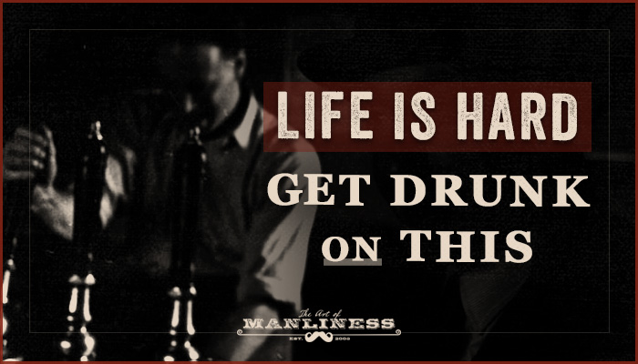 Life Is Hard; Get Drunk on This | The Art of Manliness