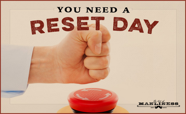 You need a reset day the art of manliness you need a reset day malvernweather Images