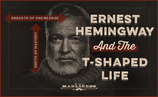 Ernest Hemingway As A Case Study In Living The T Shaped Life