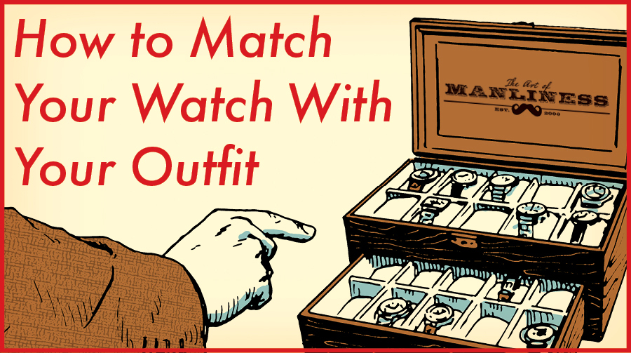 6 Rules for Matching Your Watch With Your Clothes | The Art of Manliness