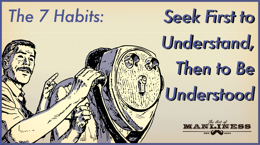 The 7 Habits: Seek First to Understand, Then to Be Understood | The Art of Manliness