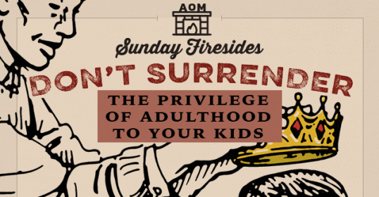 Sunday Firesides Dont Surrender The Privilege Of Adulthood To Your Kids