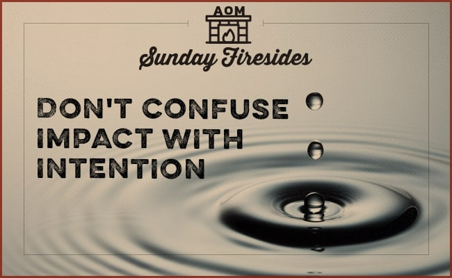 """Don't Confuse impact with intention"" by Sunday Firesides.."